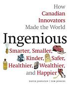 Ingenious : how Canadian innovators made the world smarter, smaller, kinder, safer, healthier, wealthier, and happier