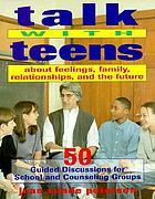 Talk with teens about feelings, family, relationships, and the future : 50 guided discussions for school and counseling groups