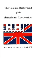 The colonial background of the American Revolution : four essays in American colonial history