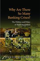 Why are there so many banking crises? : the politics and policy of bank regulation