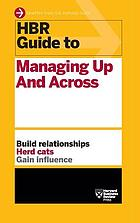 HBR guide to managing up and across. : build relationships herd cats gain influence.