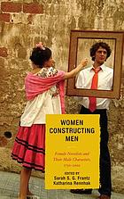 Women constructing men : female novelists and their male characters, 1750-2000