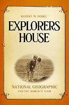 Explorers house : National Geographic and the world it made