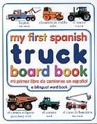 My first Spanish truck board book = [mi primer libro de camiones en español : a bilingual word book].