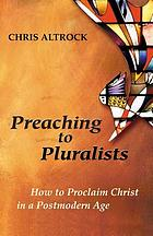 Preaching to pluralists : how to proclaim Christ in a postmodern age
