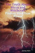 The truth about Wicca and Witchcraft : finding your true power