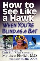 How to see like a hawk when you're blind as a bat : a patient's guide to LASIK laser vision correction ; [foreword by Robin Cook
