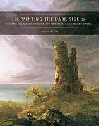 Painting the dark side : art and the Gothic imagination in nineteenth-century America