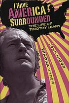 I have America surrounded : the life of Timothy Leary