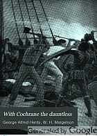 With Cochrane the dauntless : a tale of the exploits of Lord Cochrane in South American waters