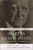 The Christ-centered preaching of Martyn Lloyd-Jones : classic sermons for the church today