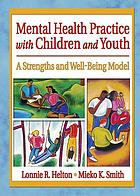 Mental Health Practice with Children and Youth : a Strengths and Well-Being Model.