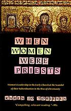 When women were priests : women's leadership in the early church and the scandal of their subordination in the rise of Christianity