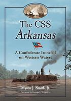 The CSS Arkansas : a Confederate ironclad on western waters