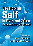 Developing self in work and career : concepts, cases, and contexts