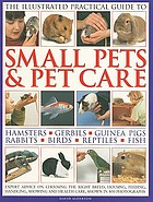 The illustrated practical guide to small pets & pet care : hamsters, gerbils, guinea pigs, rabbits, birds, reptiles, fish