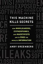 This machine kills secrets : how WikiLeakers, cypherpunks and hacktivists aim to free the world's information