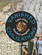 Vanished civilizations : lost cities, ancient peoples.