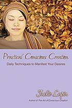 Practical Conscious Creation : Daily Techniques to Manifest Your Desires.