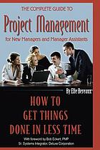 The complete guide to project management for new managers and management assistants : how to get things done in less time