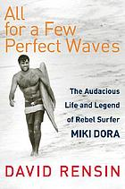 All for a few perfect waves : the audacious life and legend of rebel surfer Miki Dora