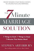 The 7 minute marriage solution : 7 things to stop! 7 things to start! 7 minutes that matter most!