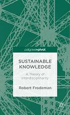 Sustainable knowledge : a theory of interdisciplinarity