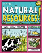 Explore natural resources! : with 25 great projects