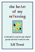 The heArt of my reVersing : a redemption song through original poems and short stories in verse