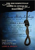 You are respectfully invited to attend my execution : untold stories of men legally executed in Wyoming Territory
