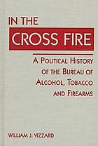 In the cross fire : a political history of the Bureau of Alcohol, Tobacco, and Firearms
