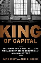 King of capital : the remarkable rise, fall, and rise again of Steve Schwarzman and Blackstone