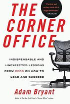 The corner office : indispensable and unexpected lessons from CEOs on how to lead and succeed
