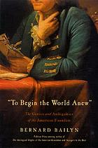 To begin the world anew : the genius and ambiguities of the American founders