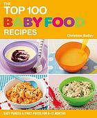 The top 100 baby food recipes : easy purées & first foods for 6-12 months
