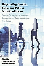 Negotiating gender, policy and politics in the Caribbean : feminist strategies, masculinist resistance and transformational possibilities