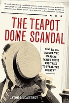 The Teapot Dome Scandal : how big oil bought the Harding White House and tried to steal the country
