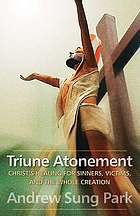 Triune atonement : Christ's healing for sinners, victims, and the whole creation