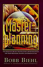 Masterplanning : the complete guide for building a strategic plan for your business, church, or organization