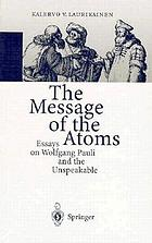 The message of the atoms : essays on Wolfgang Pauli and the unspeakable