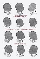 Ardency : a chronicle of the Amistad rebels ; being an epic account of the capture of the Spanish schooner Amistad, by the Africans on board ; their voyage and capture near Long Island, New York ; with phrenological studies of several of the surviving Africans