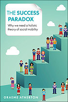 The success paradox : why we need a holistic theory of social mobility