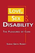 Love, sex, and disability : the pleasures of care
