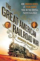 The great American railroad war : how Ambrose Bierce and Frank Norris took on the notorious Central Pacific Railroad