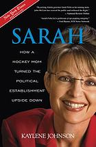 Sarah : how a hockey mom turned Alaska's political establishment upside down