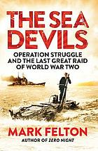 The Sea Devils : Operation Struggle and the Last Great Raid of World War Two.