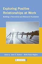 Exploring positive relationships at work : building a theoretical and research foundation