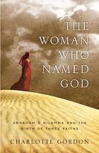 The woman who named God : Abraham's dilemma and the birth of three faiths