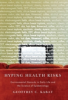 Hyping health risks : environmental hazards in daily life and the science of epidemiology