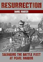 Resurrection : salvaging the battle fleet at Pearl Harbor